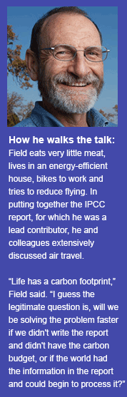 How he walks the talk: Field eats very little meat, lives in an energy-efficient house, bikes to work and tries to reduce flying. In putting together the IPCC report, for which he was a lead contributor, he and colleagues extensively discussed air travel.